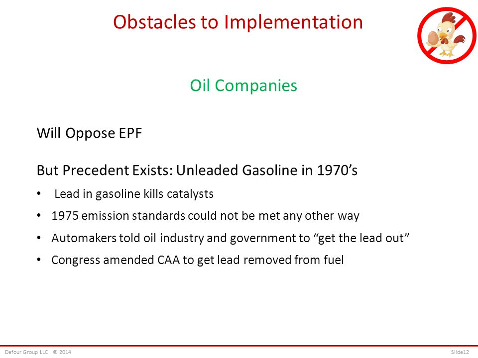 Oil Companies Will Oppose EPF But Precedent Exists: Unleaded Gasoline in 1970s Lead in gasoline kills catalysts 1975 emission standards could not be met any other way Automakers told oil industry and government to get the lead out Congress amended CAA to get lead removed from fuel Obstacles to Implementation Defour Group LLC© 2014 Slide12