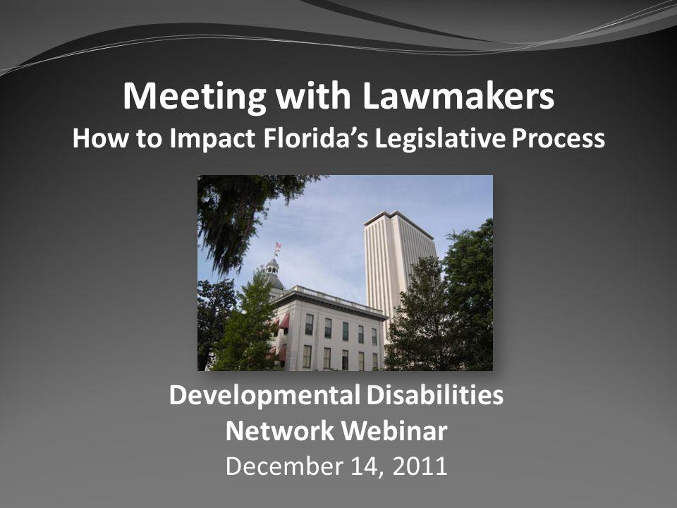 Meeting with Lawmakers How to Impact Floridas Legislative Process Developmental Disabilities Network Webinar December 14, 2011