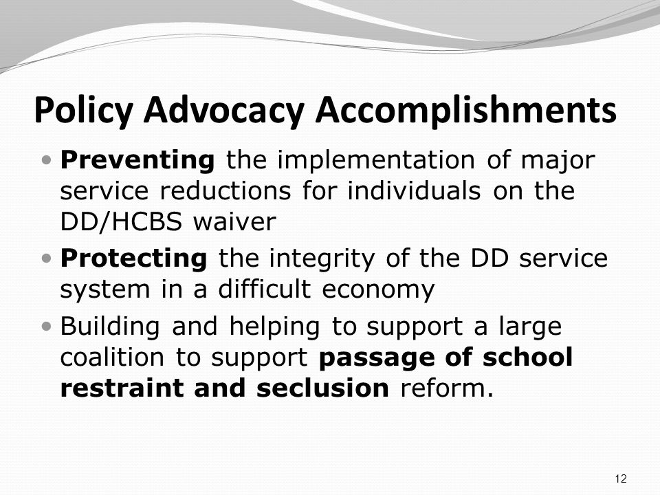 Policy Advocacy Accomplishments Preventing the implementation of major service reductions for individuals on the DD/HCBS waiver Protecting the integrity of the DD service system in a difficult economy Building and helping to support a large coalition to support passage of school restraint and seclusion reform.