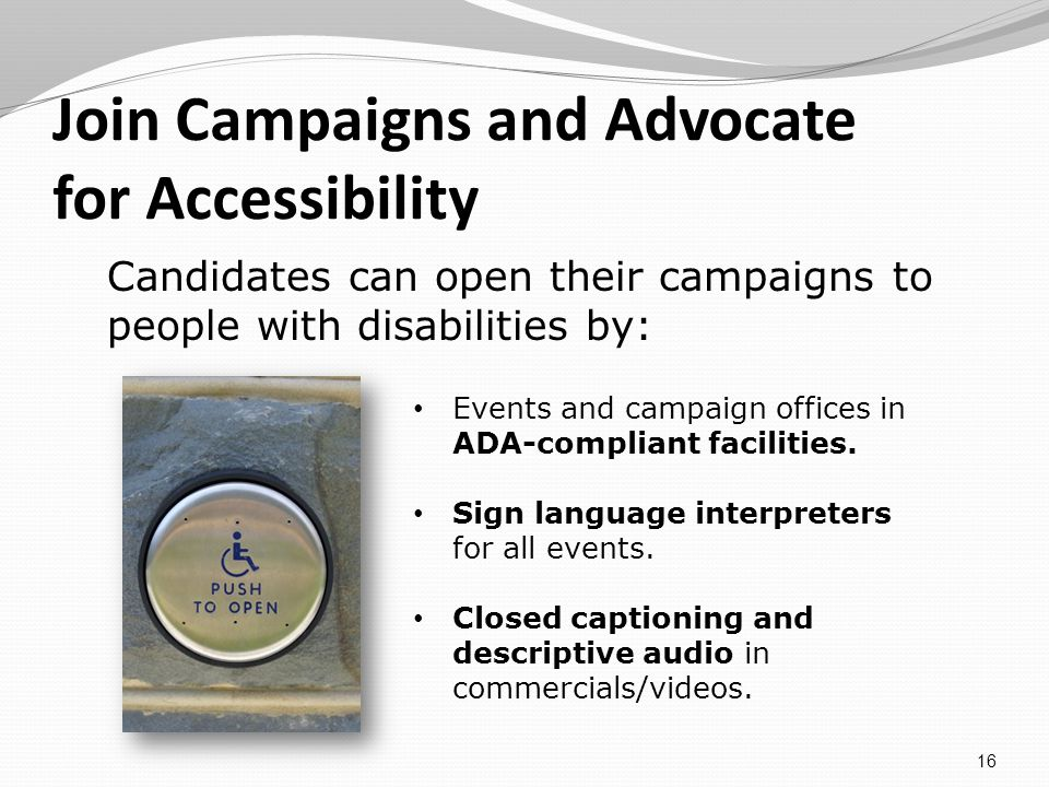 Join Campaigns and Advocate for Accessibility 16 Events and campaign offices in ADA-compliant facilities.