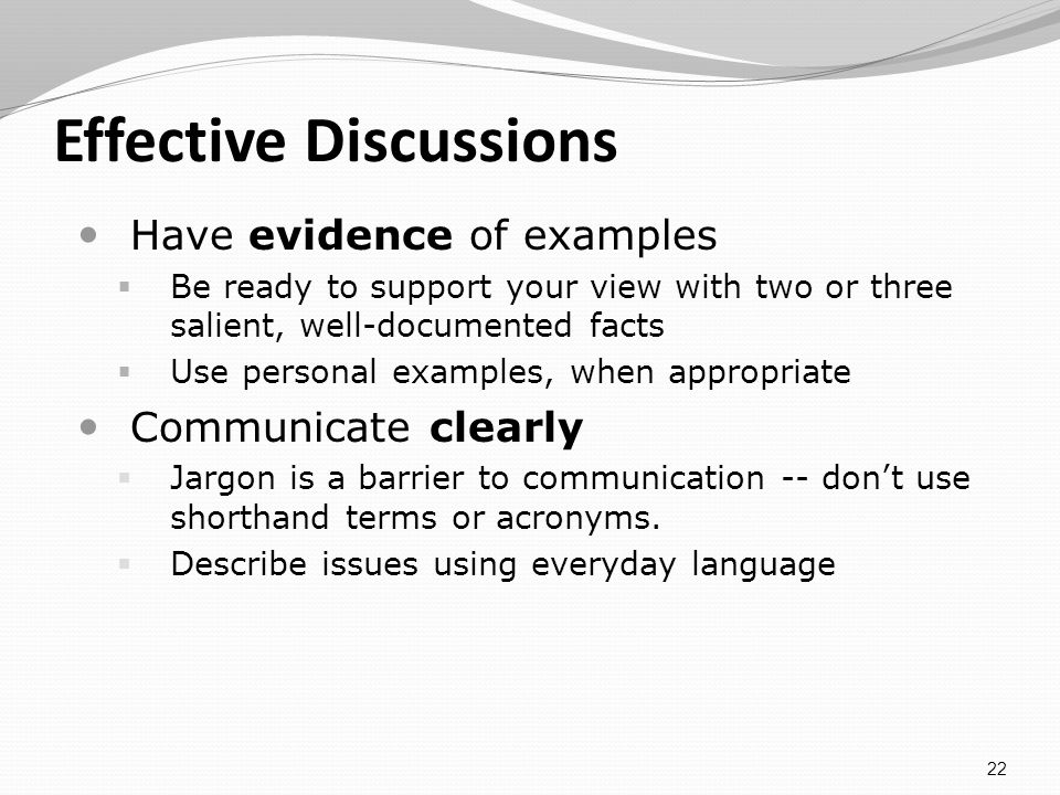 Effective Discussions Have evidence of examples Be ready to support your view with two or three salient, well-documented facts Use personal examples, when appropriate Communicate clearly Jargon is a barrier to communication -- dont use shorthand terms or acronyms.