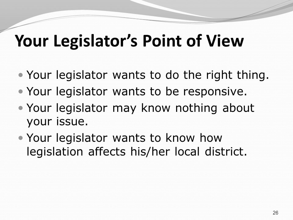 Your Legislators Point of View Your legislator wants to do the right thing.