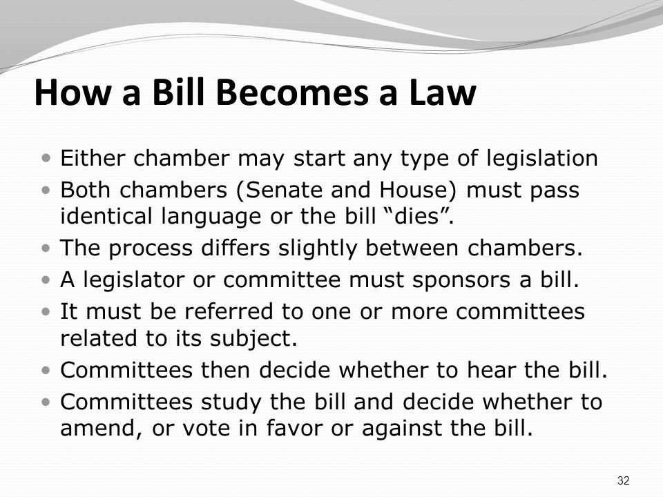 How a Bill Becomes a Law Either chamber may start any type of legislation Both chambers (Senate and House) must pass identical language or the bill dies.