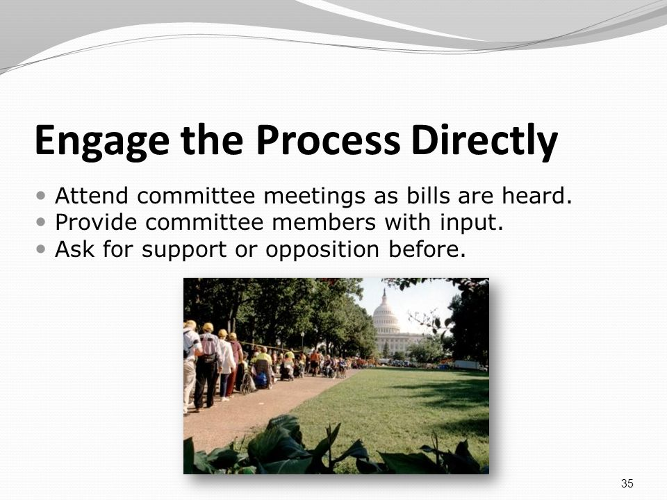 Engage the Process Directly Attend committee meetings as bills are heard.