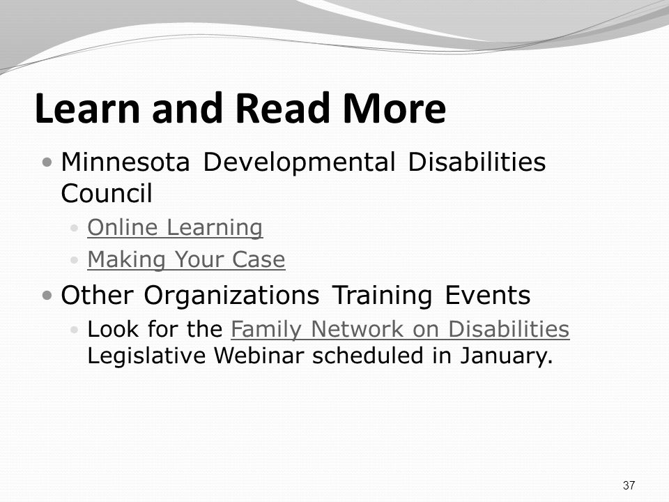 Learn and Read More Minnesota Developmental Disabilities Council Online Learning Making Your Case Other Organizations Training Events Look for the Family Network on Disabilities Legislative Webinar scheduled in January.Family Network on Disabilities 37