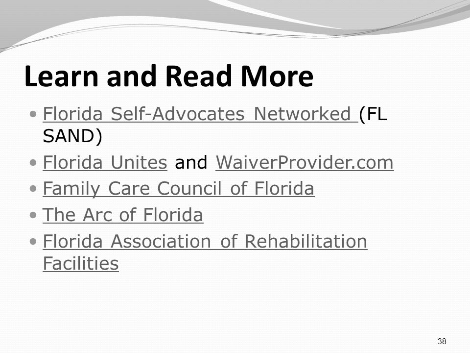 Learn and Read More Florida Self-Advocates Networked (FL SAND) Florida Self-Advocates Networked Florida Unites and WaiverProvider.com Florida UnitesWaiverProvider.com Family Care Council of Florida The Arc of Florida Florida Association of Rehabilitation Facilities Florida Association of Rehabilitation Facilities 38