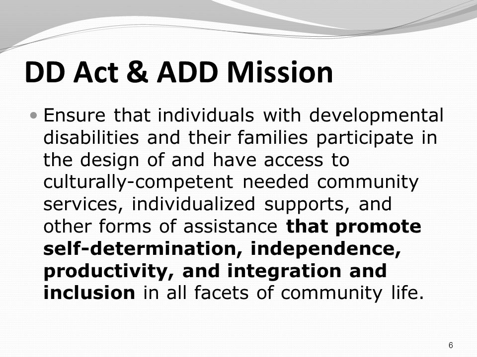DD Act & ADD Mission Ensure that individuals with developmental disabilities and their families participate in the design of and have access to culturally-competent needed community services, individualized supports, and other forms of assistance that promote self-determination, independence, productivity, and integration and inclusion in all facets of community life.