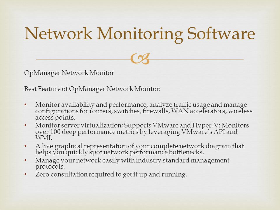 OpManager Network Monitor Best Feature of OpManager Network Monitor: Monitor availability and performance, analyze traffic usage and manage configurations for routers, switches, firewalls, WAN accelerators, wireless access points.