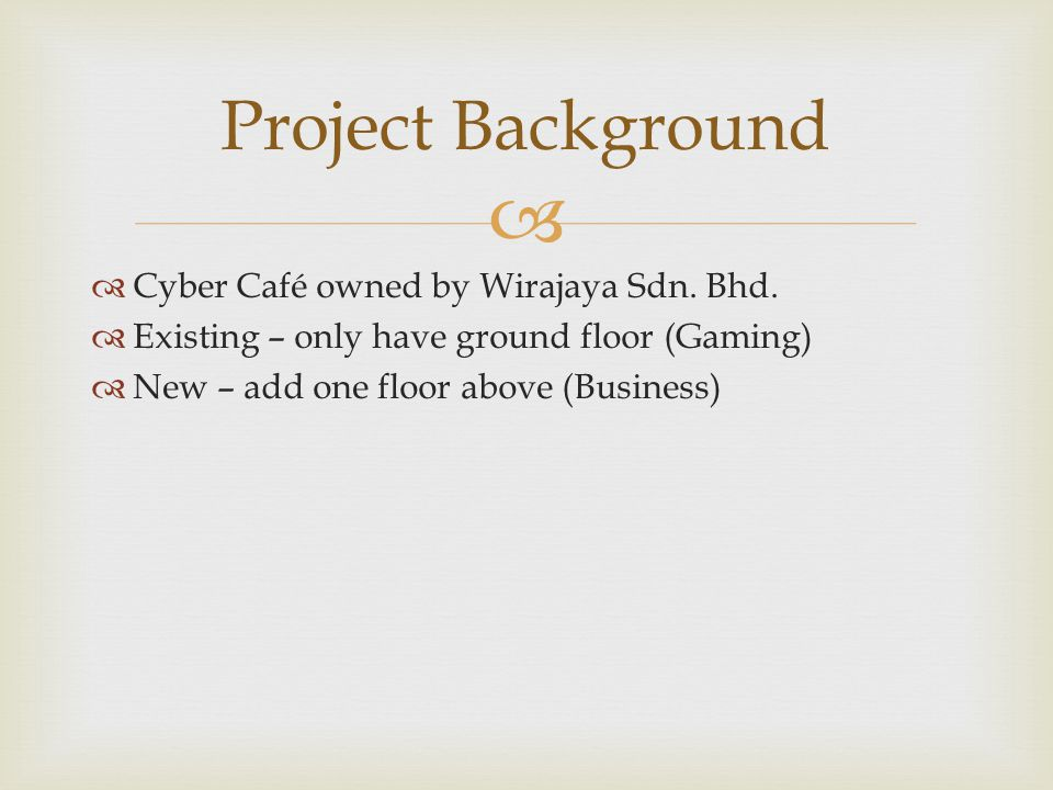 Cyber Café owned by Wirajaya Sdn. Bhd. Existing – only have ground floor (Gaming) New – add one floor above (Business) Project Background