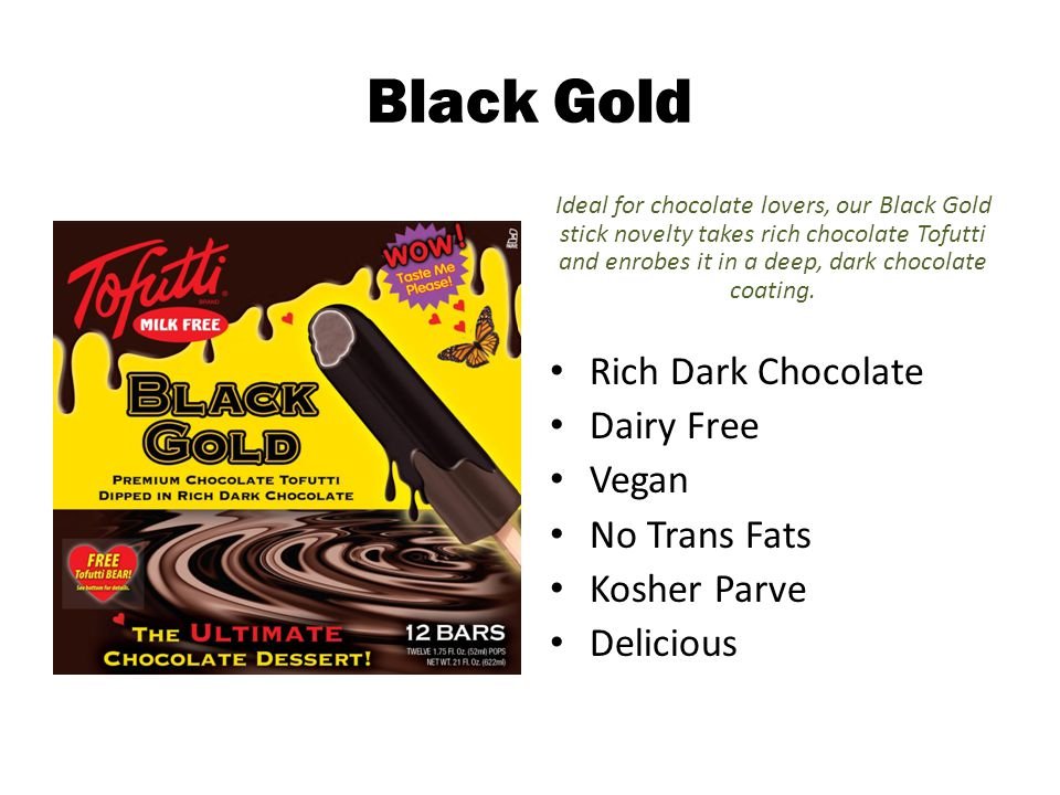 Black Gold Ideal for chocolate lovers, our Black Gold stick novelty takes rich chocolate Tofutti and enrobes it in a deep, dark chocolate coating.