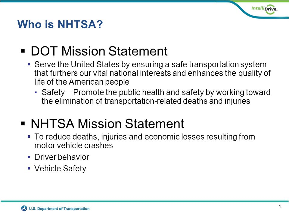 1 Who is NHTSA? DOT Mission Statement Serve the United States by ensuring a safe transportation system that furthers our vital national interests and