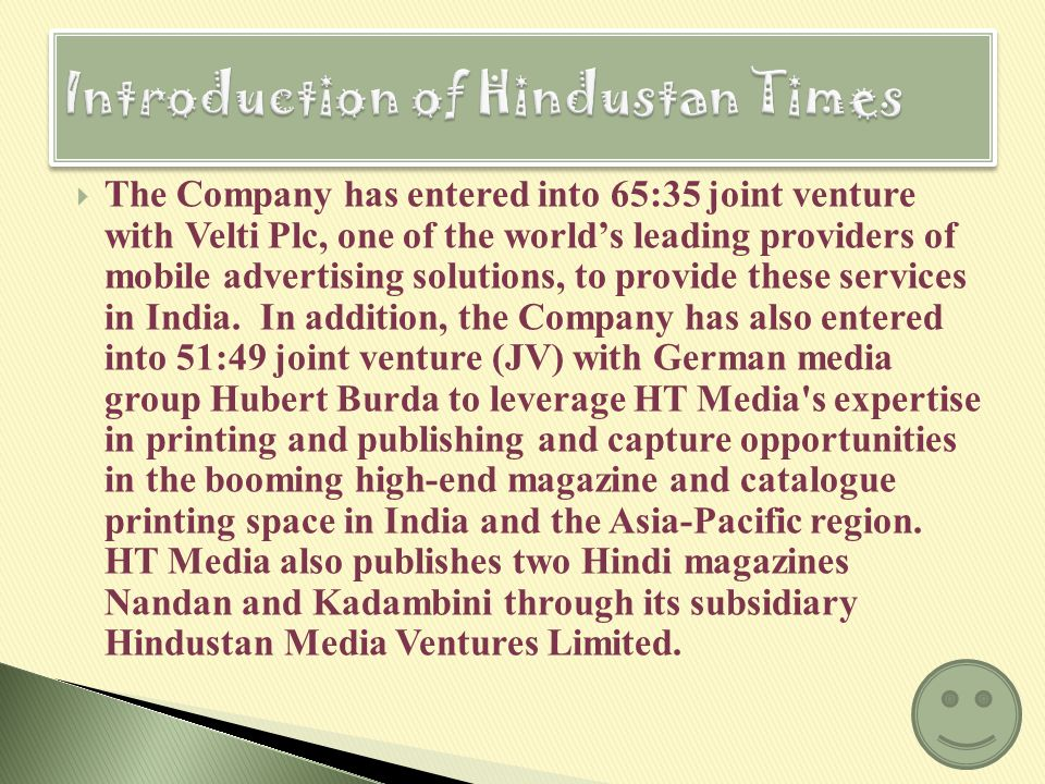 HT Media Limited is one of Indias foremost media companies, and home to three leading newspapers in the country in the English, Hindi and business segments – Hindustan Times (English daily), Hindustan (Hindi daily, through a subsidiary) and Mint (business daily).