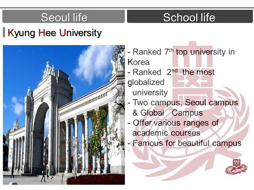 Seoul life School life Kyung Hee University - Ranked 7 th top university in Korea - Ranked 2 nd the most globalized university - Two campus, Seoul campus & Global Campus - Offer various ranges of academic courses - Famous for beautiful campus