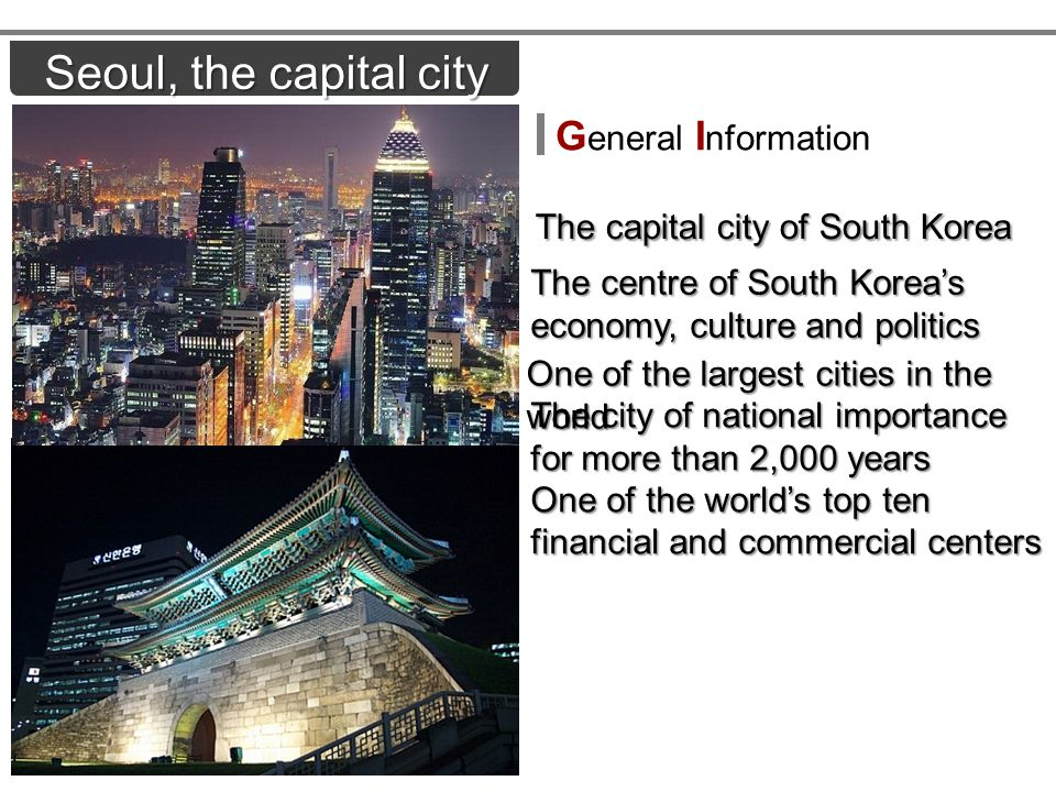 Seoul, the capital city The capital city of South Korea The capital city of South Korea One of the largest cities in the world The city of national importance for more than 2,000 years One of the worlds top ten financial and commercial centers The centre of South Koreas economy, culture and politics G eneral I nformation