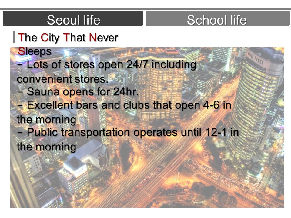 Seoul life School life - Lots of stores open 24/7 including convenient stores. - Sauna opens for 24hr. - Excellent bars and clubs that open 4-6 in the