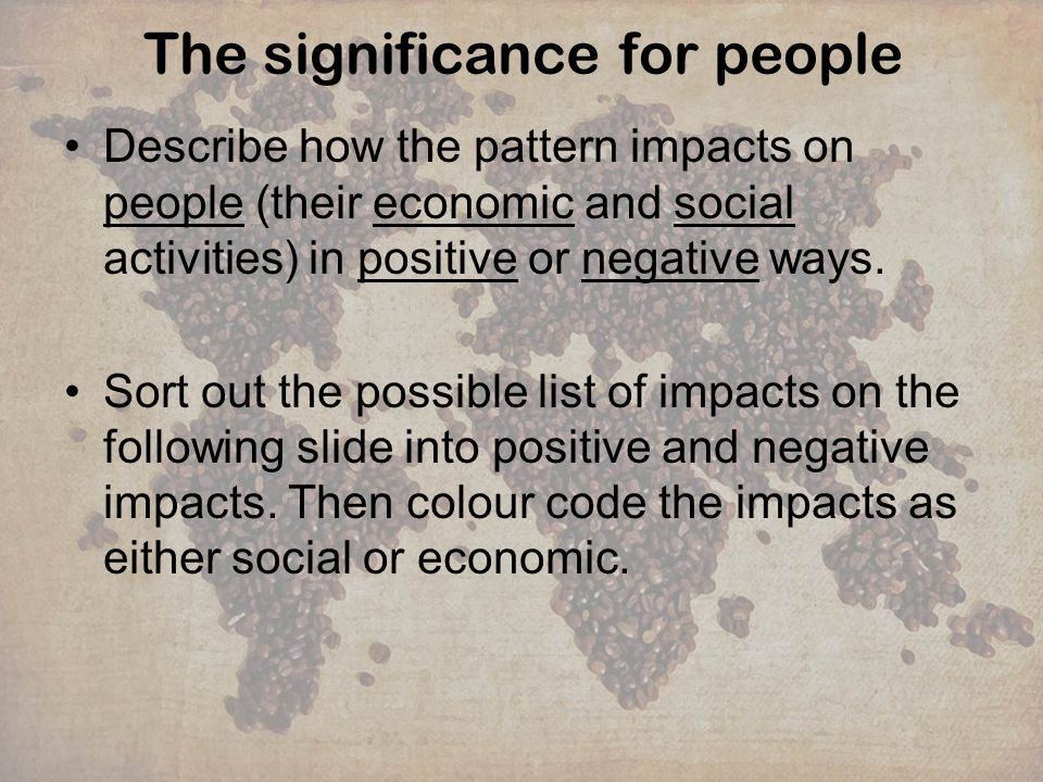 The significance for people Describe how the pattern impacts on people (their economic and social activities) in positive or negative ways. Sort out t