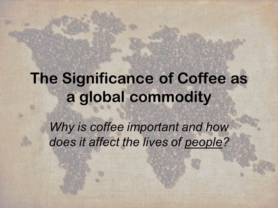 The Significance of Coffee as a global commodity Why is coffee important and how does it affect the lives of people?
