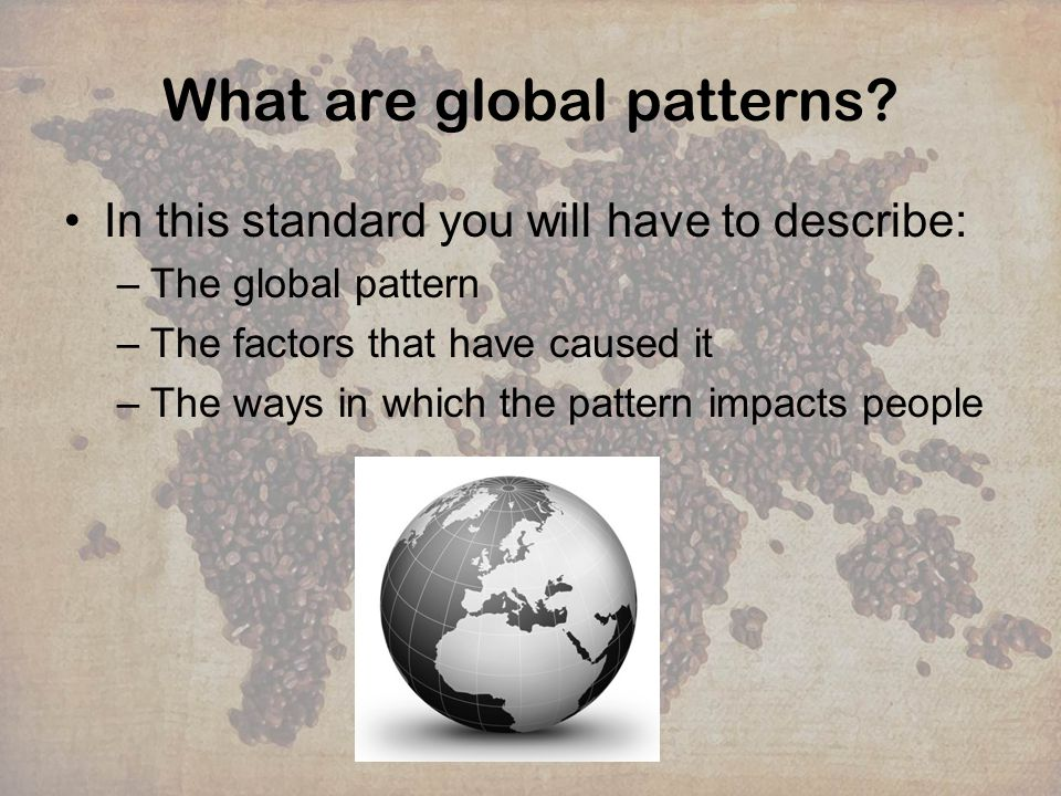 What are global patterns? In this standard you will have to describe: –The global pattern –The factors that have caused it –The ways in which the patt