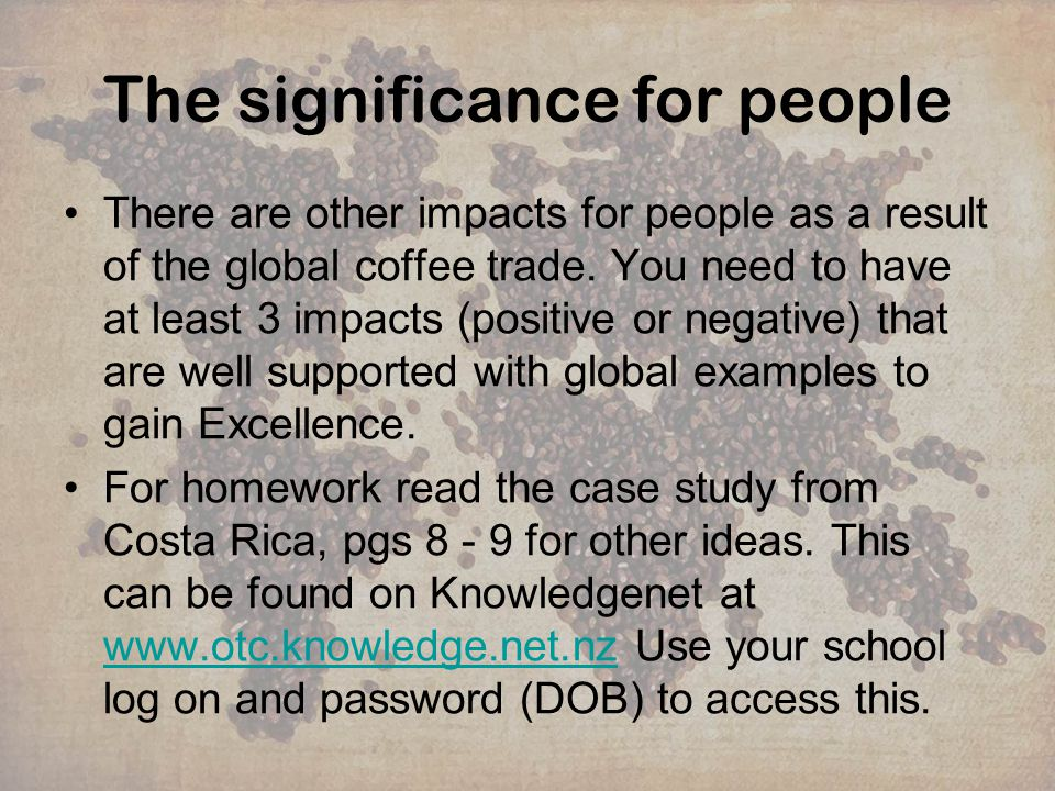 The significance for people There are other impacts for people as a result of the global coffee trade. You need to have at least 3 impacts (positive o