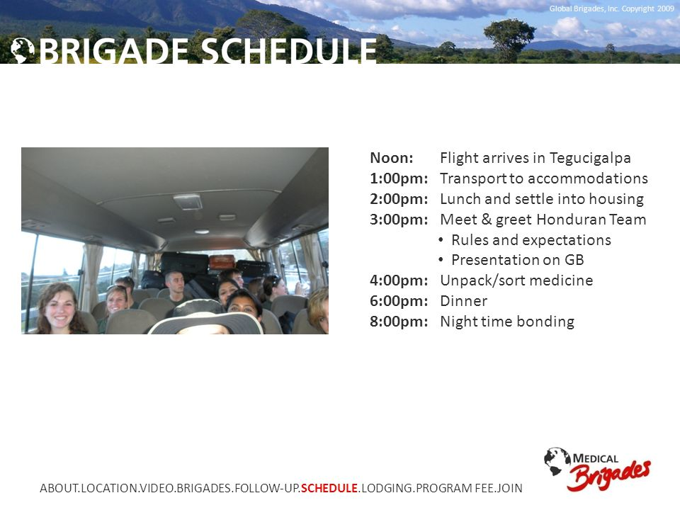 Global Brigades, Inc. Copyright 2009 Noon: Flight arrives in Tegucigalpa 1:00pm: Transport to accommodations 2:00pm: Lunch and settle into housing 3:0