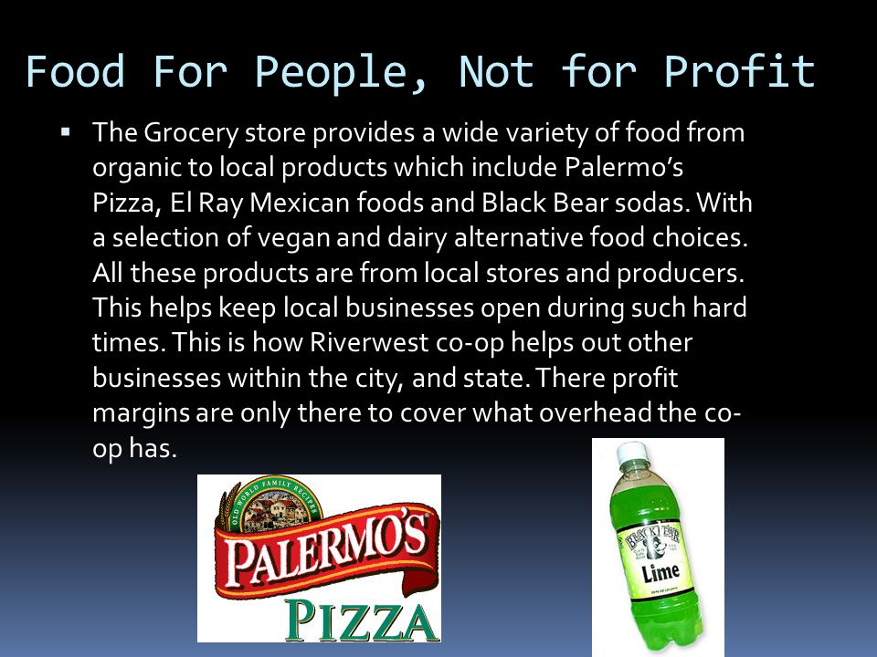 Food For People, Not for Profit The Grocery store provides a wide variety of food from organic to local products which include Palermos Pizza, El Ray