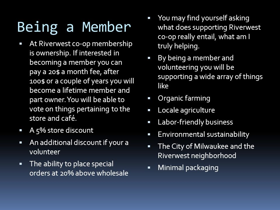 Being a Member At Riverwest co-op membership is ownership. If interested in becoming a member you can pay a 20$ a month fee, after 100$ or a couple of