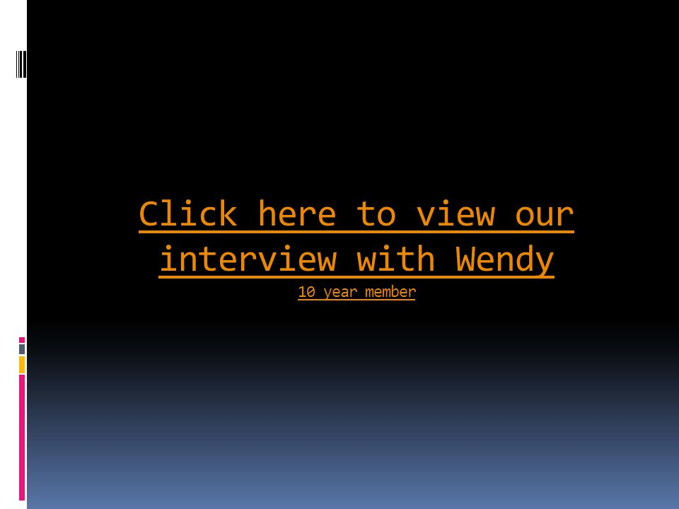 Click here to view our interview with Wendy 10 year member