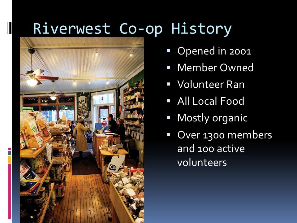 Riverwest Co-op History Opened in 2001 Member Owned Volunteer Ran All Local Food Mostly organic Over 1300 members and 100 active volunteers
