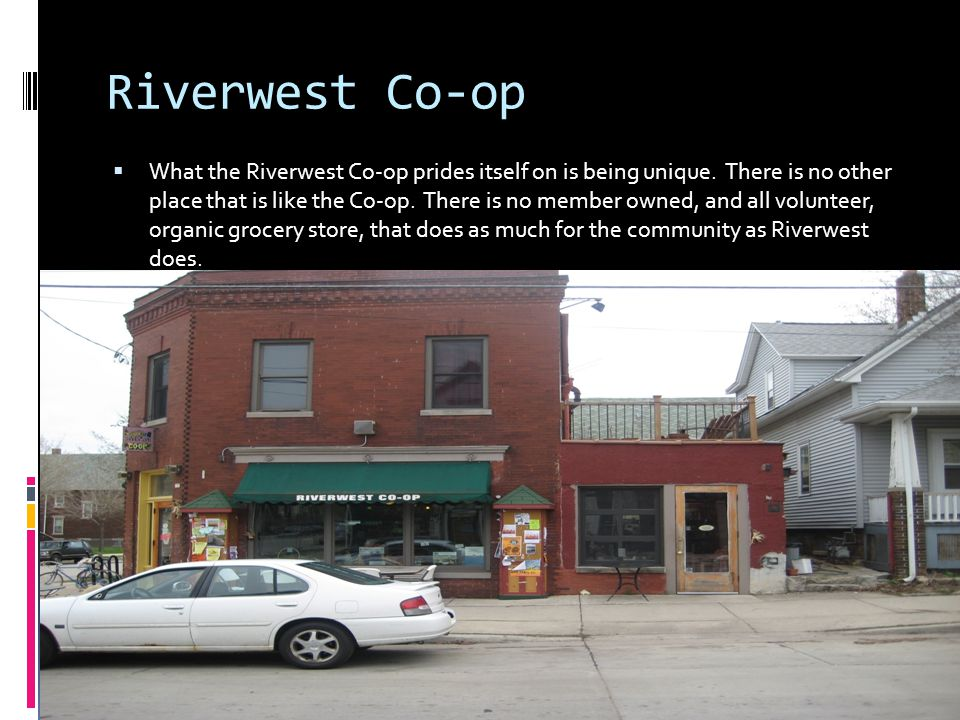 Riverwest Co-op What the Riverwest Co-op prides itself on is being unique. There is no other place that is like the Co-op. There is no member owned, a
