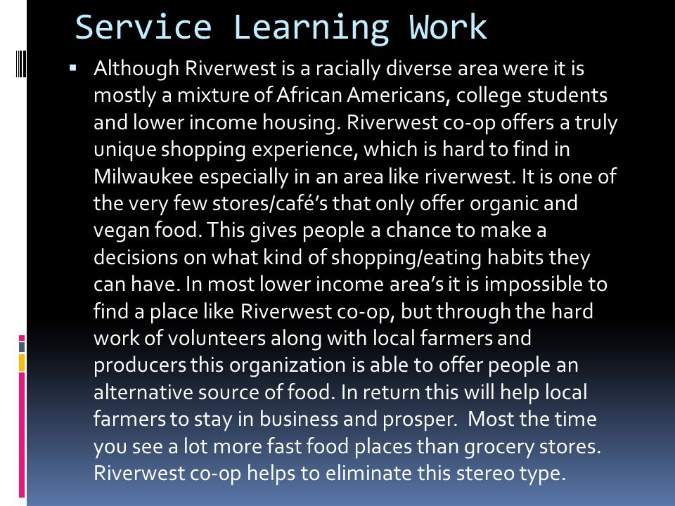 Service Learning Work Although Riverwest is a racially diverse area were it is mostly a mixture of African Americans, college students and lower income housing.