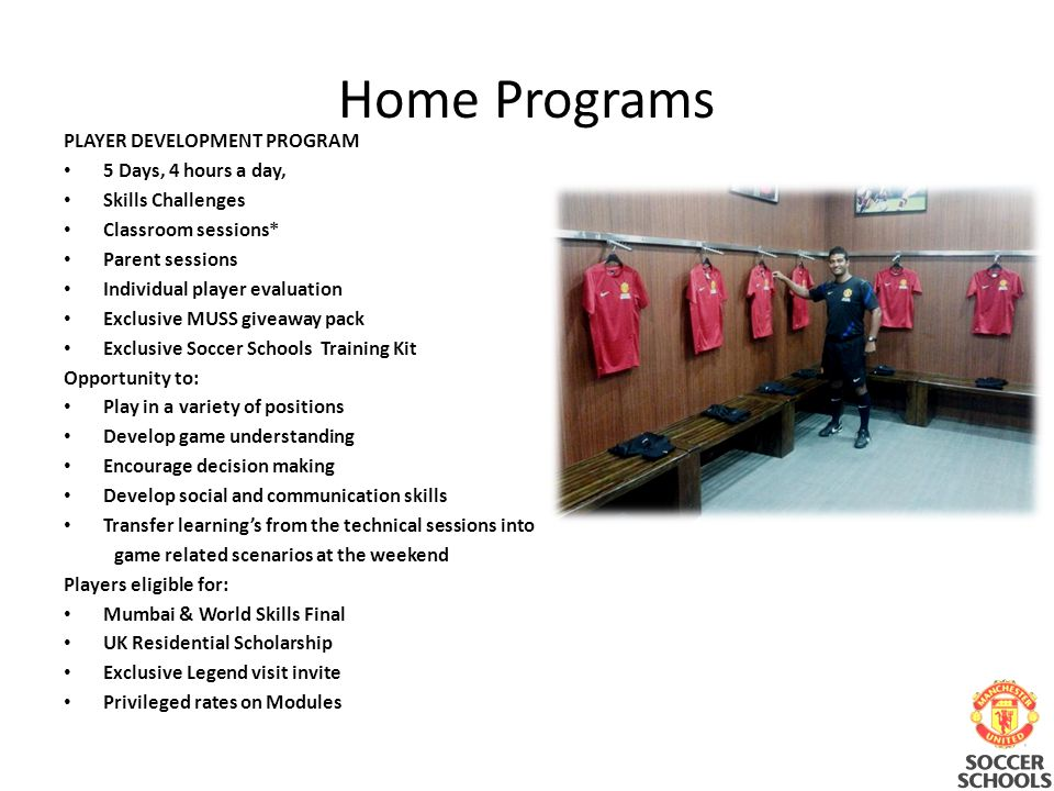 Home Programs PLAYER DEVELOPMENT PROGRAM 5 Days, 4 hours a day, Skills Challenges Classroom sessions* Parent sessions Individual player evaluation Exclusive MUSS giveaway pack Exclusive Soccer Schools Training Kit Opportunity to: Play in a variety of positions Develop game understanding Encourage decision making Develop social and communication skills Transfer learnings from the technical sessions into game related scenarios at the weekend Players eligible for: Mumbai & World Skills Final UK Residential Scholarship Exclusive Legend visit invite Privileged rates on Modules