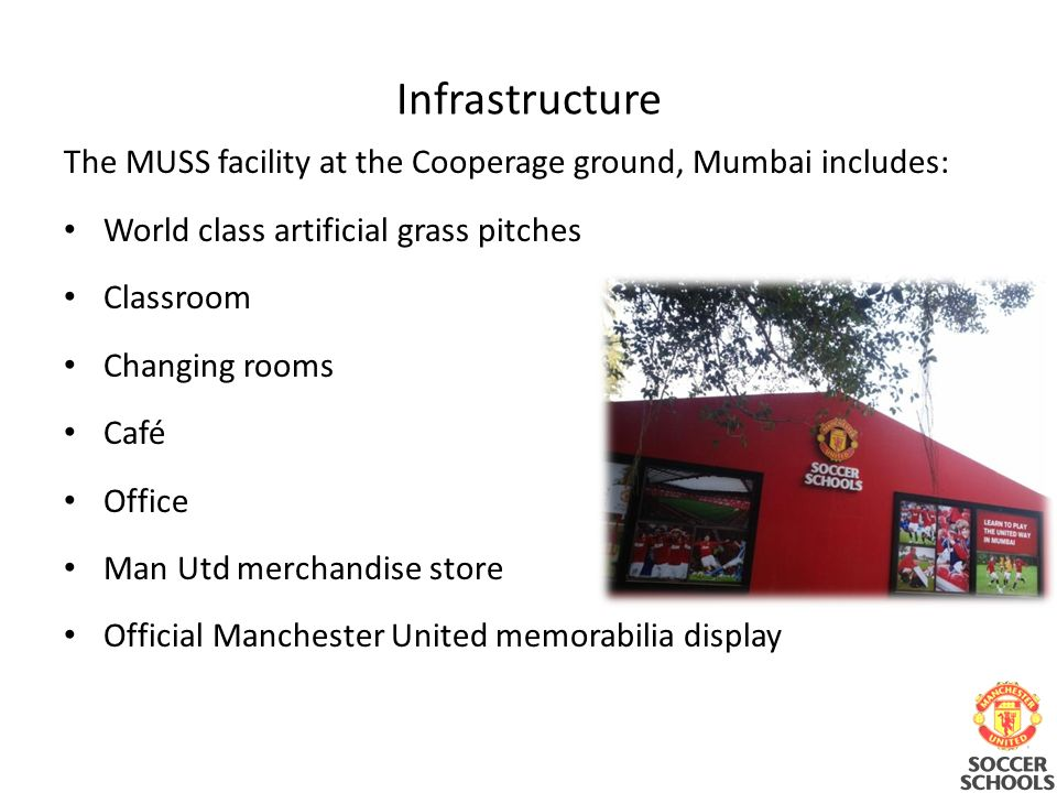 Infrastructure The MUSS facility at the Cooperage ground, Mumbai includes: World class artificial grass pitches Classroom Changing rooms Café Office Man Utd merchandise store Official Manchester United memorabilia display