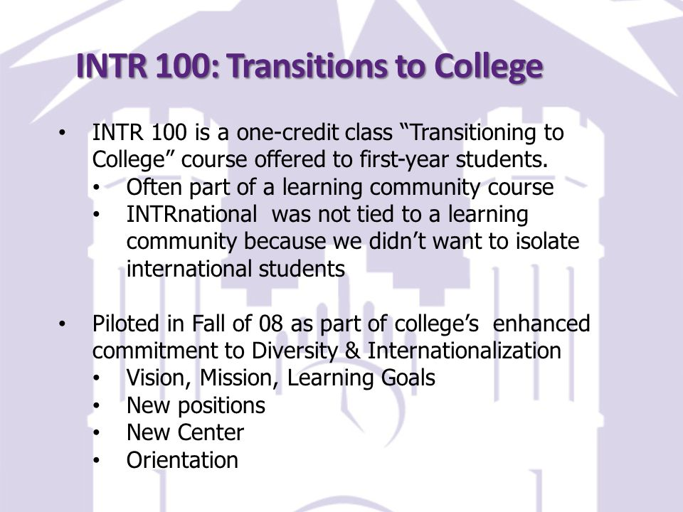 INTR 100: Transitions to College INTR 100 is a one-credit class Transitioning to College course offered to first-year students.