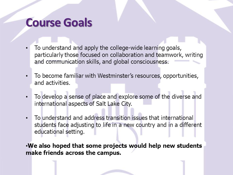 Course Goals To understand and apply the college-wide learning goals, particularly those focused on collaboration and teamwork, writing and communication skills, and global consciousness.