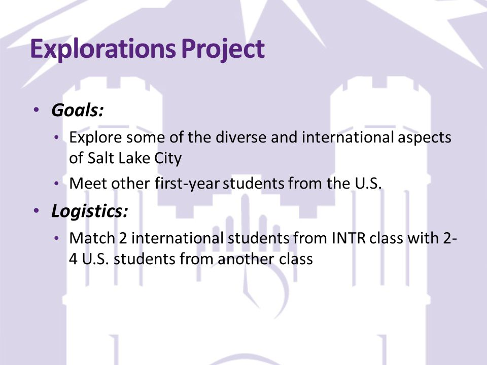 Explorations Project Goals: Explore some of the diverse and international aspects of Salt Lake City Meet other first-year students from the U.S.