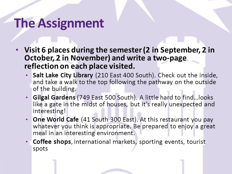 The Assignment Visit 6 places during the semester (2 in September, 2 in October, 2 in November) and write a two-page reflection on each place visited.
