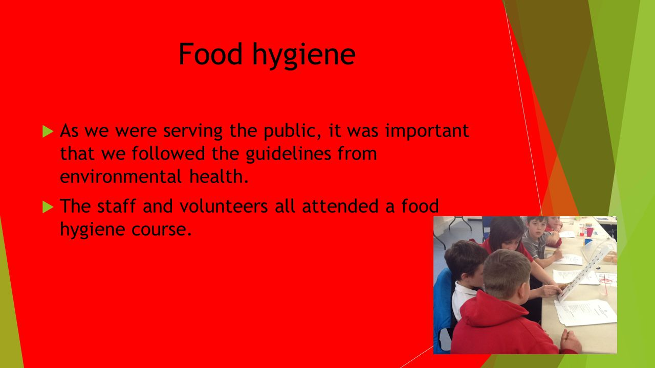 Food hygiene As we were serving the public, it was important that we followed the guidelines from environmental health.