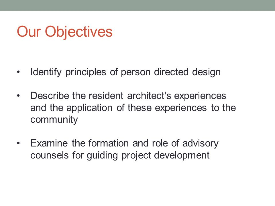 Our Objectives Identify principles of person directed design Describe the resident architect s experiences and the application of these experiences to the community Examine the formation and role of advisory counsels for guiding project development