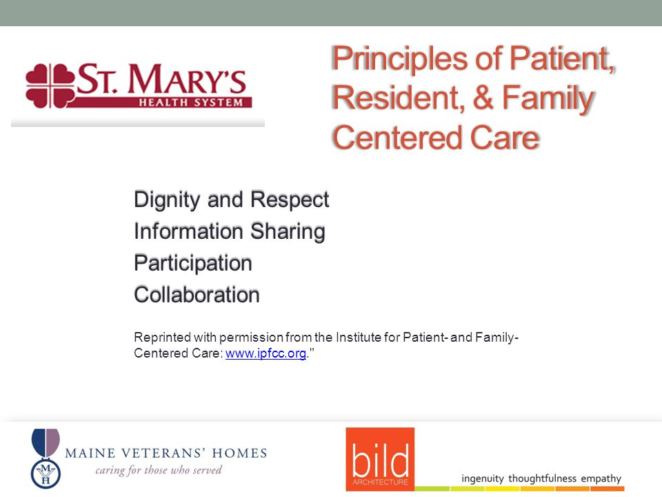 Principles of Patient, Resident, & Family Centered Care Dignity and Respect Information Sharing ParticipationCollaboration Reprinted with permission from the Institute for Patient- and Family- Centered Care: www.ipfcc.org. www.ipfcc.org