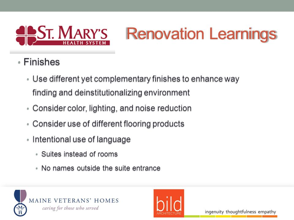 Renovation Learnings Finishes Finishes Use different yet complementary finishes to enhance way finding and deinstitutionalizing environment Use different yet complementary finishes to enhance way finding and deinstitutionalizing environment Consider color, lighting, and noise reduction Consider color, lighting, and noise reduction Consider use of different flooring products Consider use of different flooring products Intentional use of language Intentional use of language Suites instead of rooms Suites instead of rooms No names outside the suite entrance No names outside the suite entrance