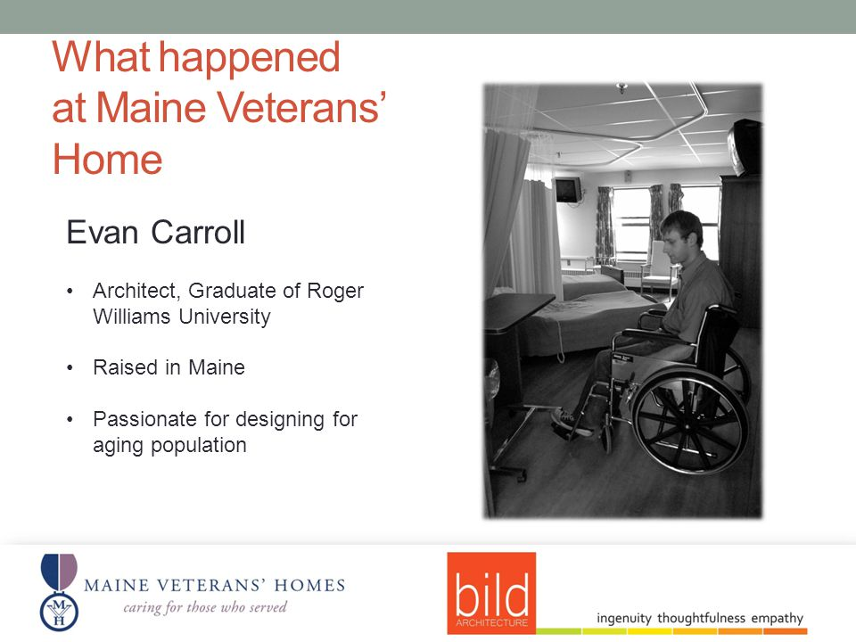What happened at Maine Veterans Home Evan Carroll Architect, Graduate of Roger Williams University Raised in Maine Passionate for designing for aging population
