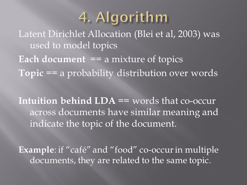 Latent Dirichlet Allocation (Blei et al, 2003) was used to model topics Each document == a mixture of topics Topic == a probability distribution over words Intuition behind LDA == words that co-occur across documents have similar meaning and indicate the topic of the document.
