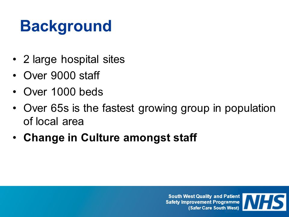 South West Quality and Patient Safety Improvement Programme (Safer Care South West) Background 2 large hospital sites Over 9000 staff Over 1000 beds O