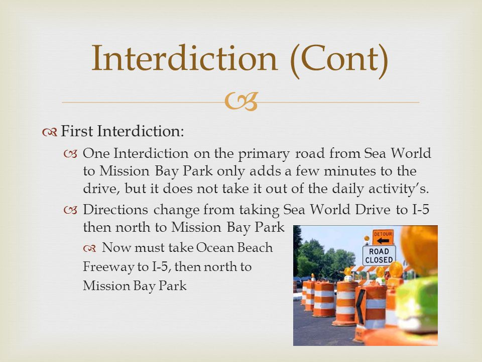 First Interdiction: One Interdiction on the primary road from Sea World to Mission Bay Park only adds a few minutes to the drive, but it does not take it out of the daily activitys.