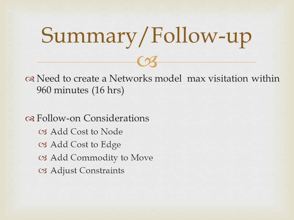 Summary/Follow-up Need to create a Networks model max visitation within 960 minutes (16 hrs) Follow-on Considerations Add Cost to Node Add Cost to Edge Add Commodity to Move Adjust Constraints