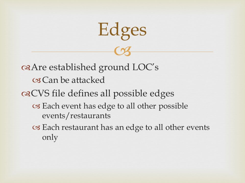 Are established ground LOCs Can be attacked CVS file defines all possible edges Each event has edge to all other possible events/restaurants Each restaurant has an edge to all other events only Edges