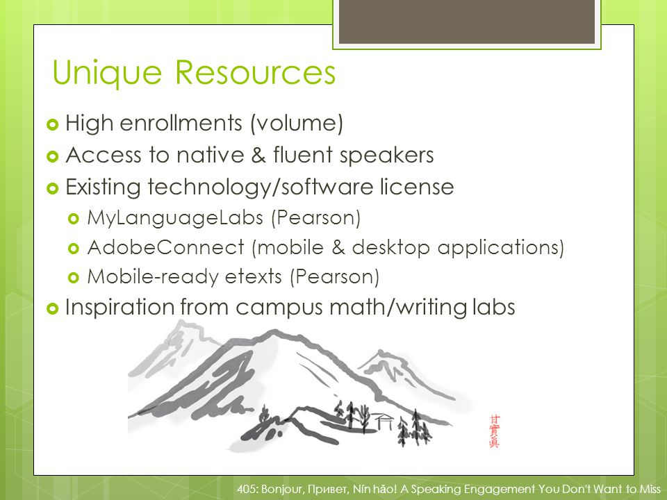 Unique Resources High enrollments (volume) Access to native & fluent speakers Existing technology/software license MyLanguageLabs (Pearson) AdobeConnect (mobile & desktop applications) Mobile-ready etexts (Pearson) Inspiration from campus math/writing labs 405: Bonjour, Привет, Nín h ǎ o.
