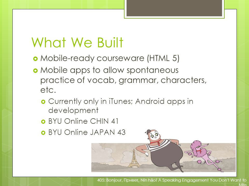 What We Built Mobile-ready courseware (HTML 5) Mobile apps to allow spontaneous practice of vocab, grammar, characters, etc.