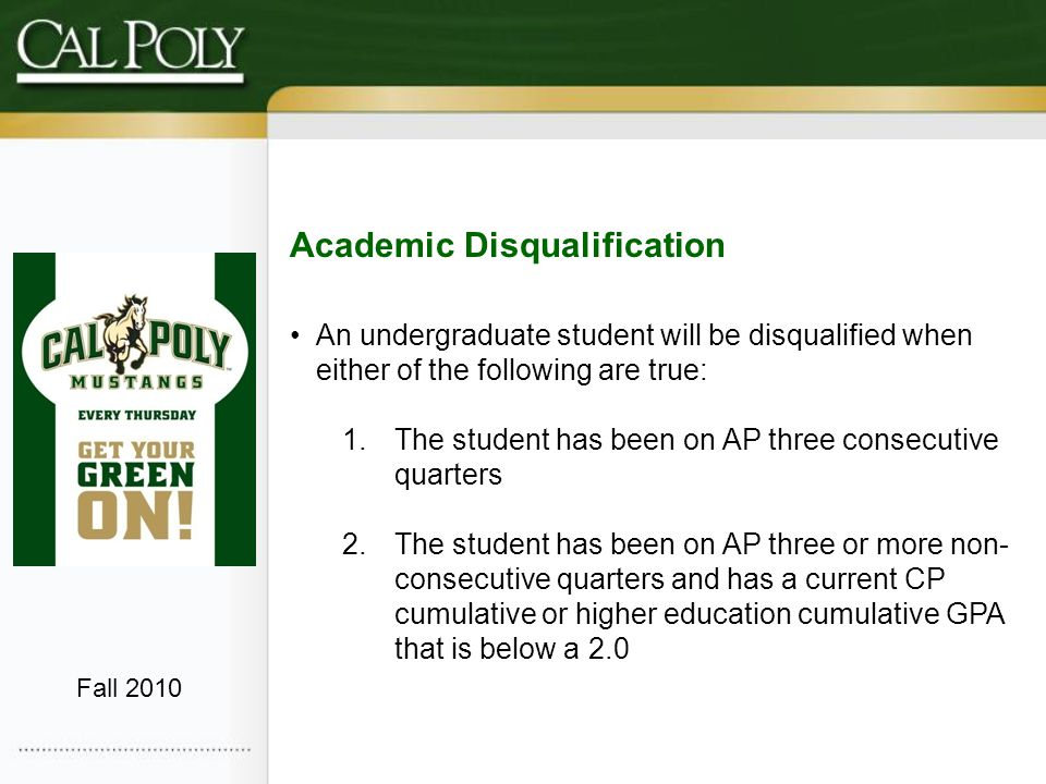 Academic Disqualification An undergraduate student will be disqualified when either of the following are true: 1.The student has been on AP three consecutive quarters 2.The student has been on AP three or more non- consecutive quarters and has a current CP cumulative or higher education cumulative GPA that is below a 2.0 Fall 2010