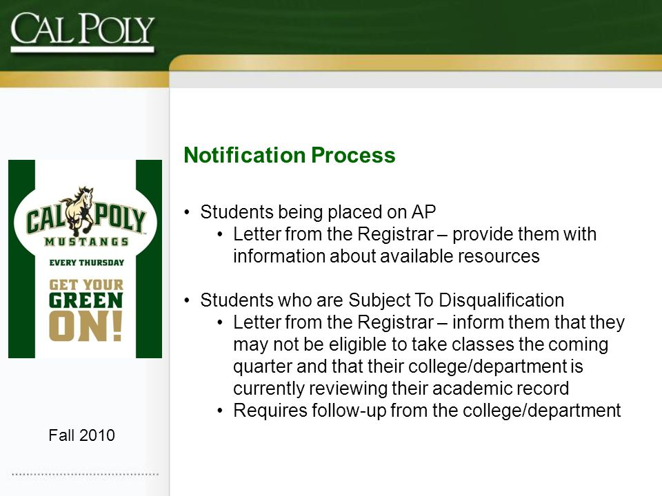 Notification Process Students being placed on AP Letter from the Registrar – provide them with information about available resources Students who are Subject To Disqualification Letter from the Registrar – inform them that they may not be eligible to take classes the coming quarter and that their college/department is currently reviewing their academic record Requires follow-up from the college/department Fall 2010